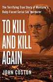To Kill and Kill Again The Terrifying True Story of Montana's Baby-Faced Serial Sex Murderer, John Coston