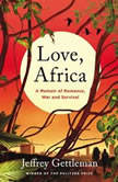 Love, Africa A Memoir of Romance, War, and Survival, Jeffrey Gettleman