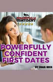 Powerfully Confident First Dates: Dating Confidence for Men, Craig Beck