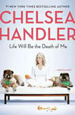 Life Will Be the Death of Me . . . and you too!, Chelsea Handler