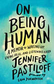 On Being Human A Memoir of Waking Up, Living Real, and Listening Hard, Jennifer Pastiloff