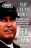 Play Like You Mean It Passion, Laughs, and Leadership in the World's Most Beautiful Game, Rex Ryan