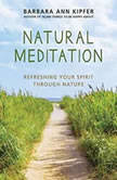 Natural Meditation Refreshing Your Spirit through Nature, Barbara Ann Kipfer