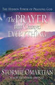 The Prayer that Changes Everything The Hidden Power of Praising God, Stormie Omartian