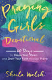 Praying Girls Devotional 60 Days to Shape Your Heart and Grow Your Faith through Prayer, Sheila Walsh