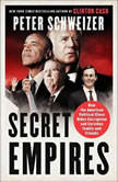 Secret Empires How the American Political Class Hides Corruption and Enriches Family and Friends, Peter Schweizer