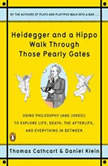 Heidegger and a Hippo Walk Through Those Pearly Gates Using Philosophy (and Jokes!) to Explore Life, Death, the Afterlife, and Everything in Between, Thomas Cathcart
