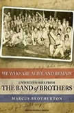 We Who Are Alive and Remain Untold Stories from the Band of Brothers, Marcus Brotherton