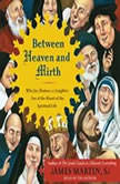 Between Heaven and Mirth Why Joy, Humor, and Laughter Are at the Heart of the Spiritual Life, James Martin