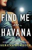 Find Me in Havana A Novel, Serena Burdick