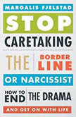 Stop Caretaking the Borderline or Narcissist How to End the Drama and Get On with Life