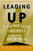 Leading Up How to Lead Your Boss So You Both Win, Michael Useem