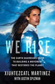 We Rise The Earth Guardians Guide to Building a Movement That Restores the Planet, Xiuhtezcatl Martinez