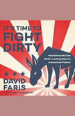 It's Time to Fight Dirty How Democrats Can Build a Lasting Majority in American Politics, David Faris