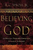 Believing God Teaching Series 12 Biblical Promises Christians Struggle to Accept, R. C. Sproul