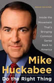 Do the Right Thing Inside the Movement That's Bringing Common Sense Back to America, Mike Huckabee
