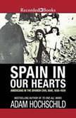 Spain in Our Hearts Americans in the Spanish Civil War, 1936-1939, Adam Hochschild
