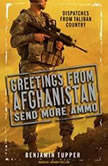 Greetings from Afghanistan, Send More Ammo Dispatches from Taliban Country, Benjamin Tupper
