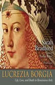 Lucretia Borgia Life, Love, and Death in Renaissance Italy, Sarah Bradford