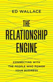 The Relationship Engine Connecting with the People Who Power Your Business, Ed Wallace