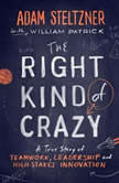 The Right Kind of Crazy A True Story of Teamwork and High-Stakes Innovation, Adam Steltzner