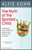 The Myth of the Spoiled Child Challenging the Conventional Wisdom about Children and Parenting, Alfie Kohn