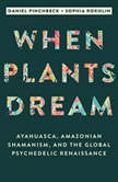 When Plants Dream How Ayahuasca Is Changing the World, Daniel Pinchbeck