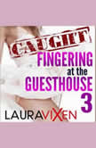 Caught Fingering at the Guesthouse - Book 3, Laura Vixen