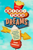 Drive-Thru Dreams A Journey Through the Heart of America's Fast-Food Kingdom, Adam Chandler