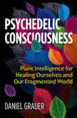 Psychedelic Consciousness Plant Intelligence for Healing Ourselves and Our Fragmented World, Daniel Grauer
