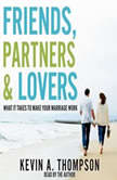 Friends, Partners, and Lovers What It Takes to Make Your Marriage Work, Kevin A. Thompson