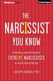 The Narcissist You Know Defending Yourself Against Extreme Narcissists in an All-About-Me Age, Joseph Burgo, PhD
