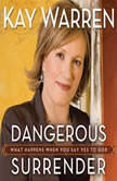 Dangerous Surrender What Happens When You Say Yes to God, Kay Warren