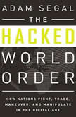 The Hacked World Order How Nations Fight, Trade, Maneuver, and Manipulate in the Digital Age, Adam Segal