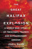 The Great Halifax Explosion A World War I Story of Treachery, Tragedy, and Extraordinary Heroism, John U. Bacon
