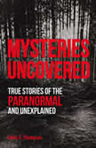 Mysteries Uncovered True Stories of the Paranormal and Unexplained, Emily G. Thompson
