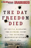 The Day Freedom Died The Colfax Massacre, the Supreme Court, and the Betrayal of Reconstruction, Charles Lane
