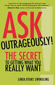 Ask Outrageously! The Secret to Getting What You Really Want, Linda Swindling