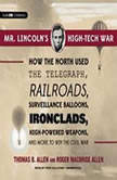 Mr. Lincolns High-Tech War How the North Used the Telegraph, Railroads, Surveillance Balloons, Ironclads, High-Powered Weapons, and More to Win the Civil War, Thomas B. Allen and Roger MacBride Allen