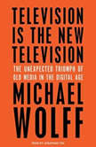Television Is the New Television The Unexpected Triumph of Old Media in the Digital Age, Michael Wolff