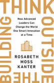 Think Outside the Building How Advanced Leaders Can Change the World One Smart Innovation at a Time, Rosabeth Moss Kanter