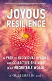 Joyous Resilience A Path to Individual Healing and Collective Thriving in an Inequitable World, Anjuli Sherin