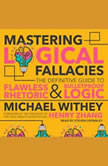 Mastering Logical Fallacies The Definitive Guide to Flawless Rhetoric and Bulletproof Logic, Michael Withey