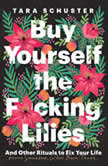 Buy Yourself the F*cking Lilies And Other Rituals to Fix Your Life, from Someone Who's Been There, Tara Schuster
