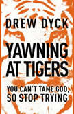 Yawning at Tigers You Can't Tame God, So Stop Trying, Drew Dyck