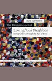 The Dangerous Act of Loving Your Neighbor Seeing Others Through the Eyes of Jesus, Mark Labberton