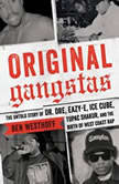 Original Gangstas The Untold Story of Dr. Dre, Eazy-E, Ice Cube, Tupac Shakur, and the Birth of West Coast Rap, Ben Westhoff