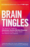 Brain Tingles The Secret to Triggering Autonomous Sensory Meridian Response for Improved Sleep, Stress Relief, and Head-to-Toe Euphoria, Craig Richard
