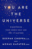 You Are the Universe Discovering Your Cosmic Self and Why It Matters, Deepak Chopra, M.D.