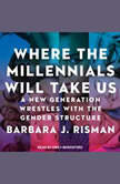 Where the Millennials Will Take Us A New Generation Wrestles with the Gender Structure, Barbara J. Risman